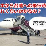 日本から台湾への飛行時間はどれくらい?機内で快適にすごす方法は?