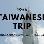19回目の台湾旅行でやりたいこと、行きたいお店