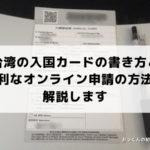 【台湾旅行】入国カードの書き方と便利なオンライン申請の方法を解説