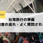 台湾旅行の準備・入国審査の流れや質問されることをわかりやすく説明