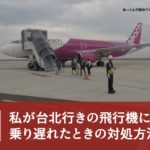 【体験談】私が台北行きの飛行機に乗り遅れたときの対処方法を紹介