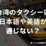 台湾のタクシーは日本語や英語が通じない?目的地の住所を渡すのがベスト