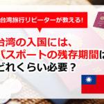 台湾の入国にはパスポート残存期間はどれくらい必要?滞在日数以上あればOK