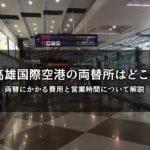 高雄国際空港の両替所はどこ?両替にかかる費用と営業時間について解説