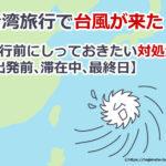台湾旅行で台風が来た!旅行前にしっておきたい対処法【出発前、滞在中、最終日】
